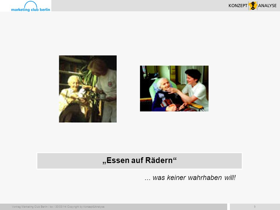 Vortrag Marketing Club Berlin / bo / 30/03/14/ Copyright by Konzept&Analyse9 Essen auf Rädern... was keiner wahrhaben will!