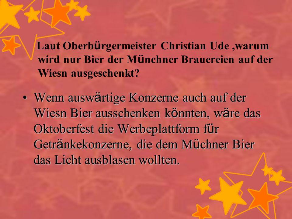 Laut Oberb ü rgermeister Christian Ude,warum wird nur Bier der M ü nchner Brauereien auf der Wiesn ausgeschenkt? Wenn ausw ä rtige Konzerne auch auf d