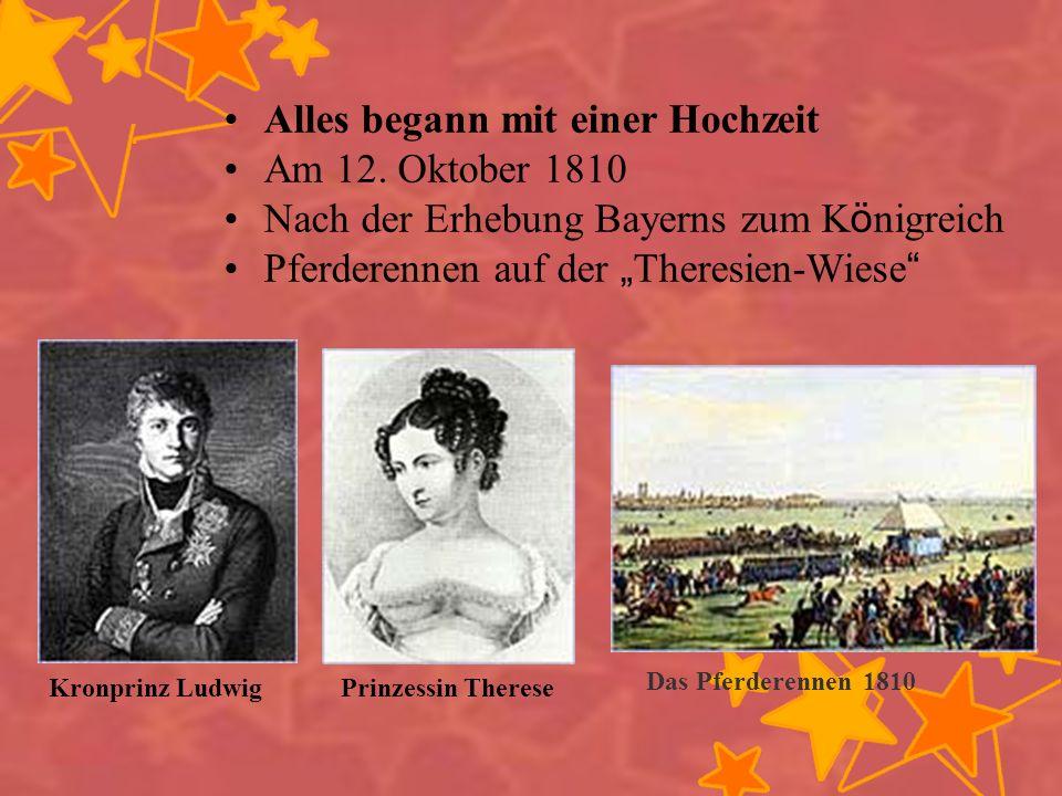 Alles begann mit einer Hochzeit Am 12. Oktober 1810 Nach der Erhebung Bayerns zum K ö nigreich Pferderennen auf der Theresien-Wiese Kronprinz Ludwig P
