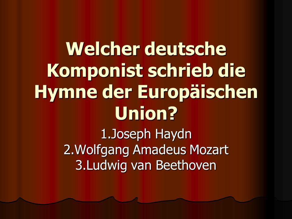 Welcher deutsche Komponist schrieb die Hymne der Europäischen Union? 1.Joseph Haydn 2.Wolfgang Amadeus Mozart 3.Ludwig van Beethoven