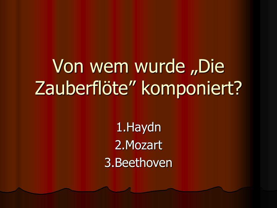 Von wem wurde Die Zauberflöte komponiert? 1.Haydn2.Mozart3.Beethoven