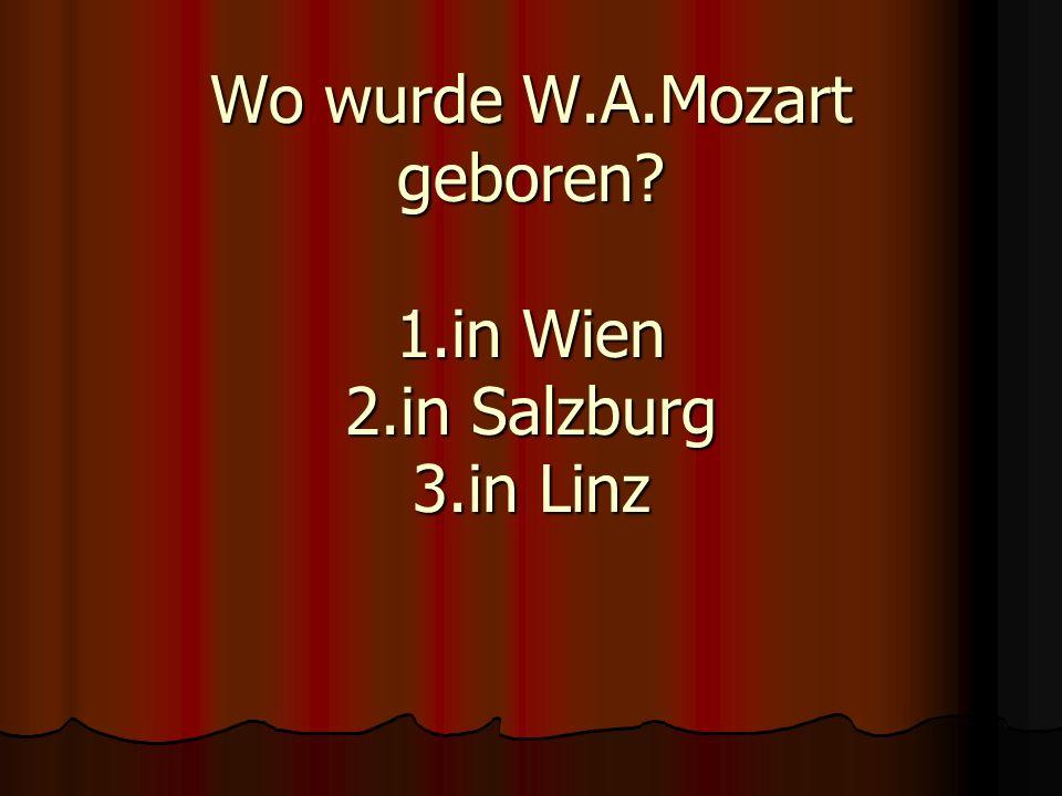 Wo wurde W.A.Mozart geboren? 1.in Wien 2.in Salzburg 3.in Linz