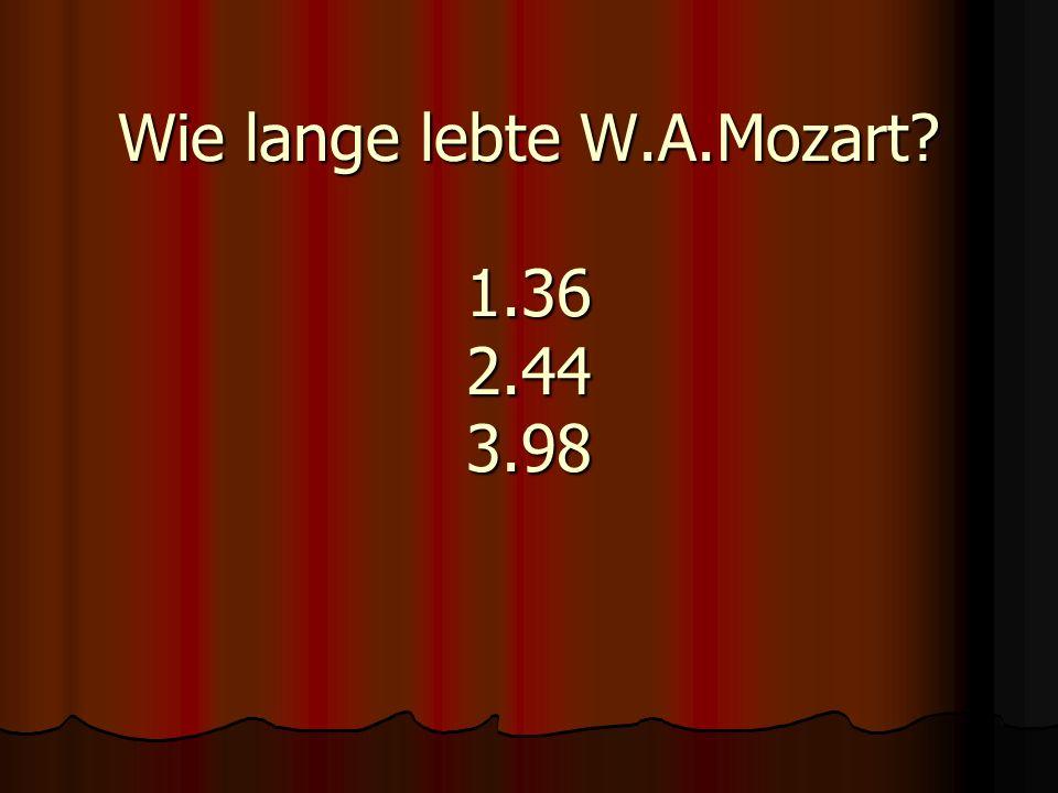 Wie lange lebte W.A.Mozart? 1.36 2.44 3.98
