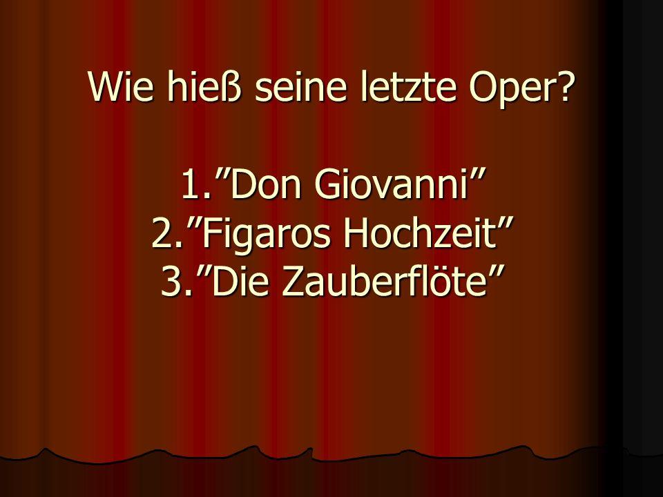 Wie hieß seine letzte Oper? 1.Don Giovanni 2.Figaros Hochzeit 3.Die Zauberflöte