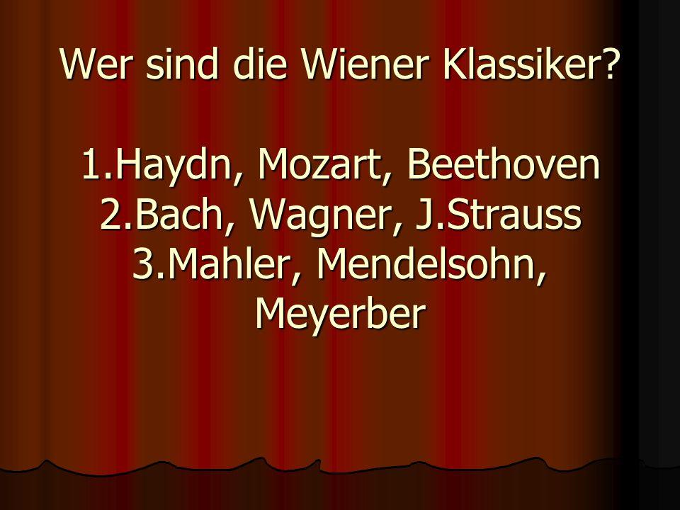 Wer sind die Wiener Klassiker? 1.Haydn, Mozart, Beethoven 2.Bach, Wagner, J.Strauss 3.Mahler, Mendelsohn, Meyerber