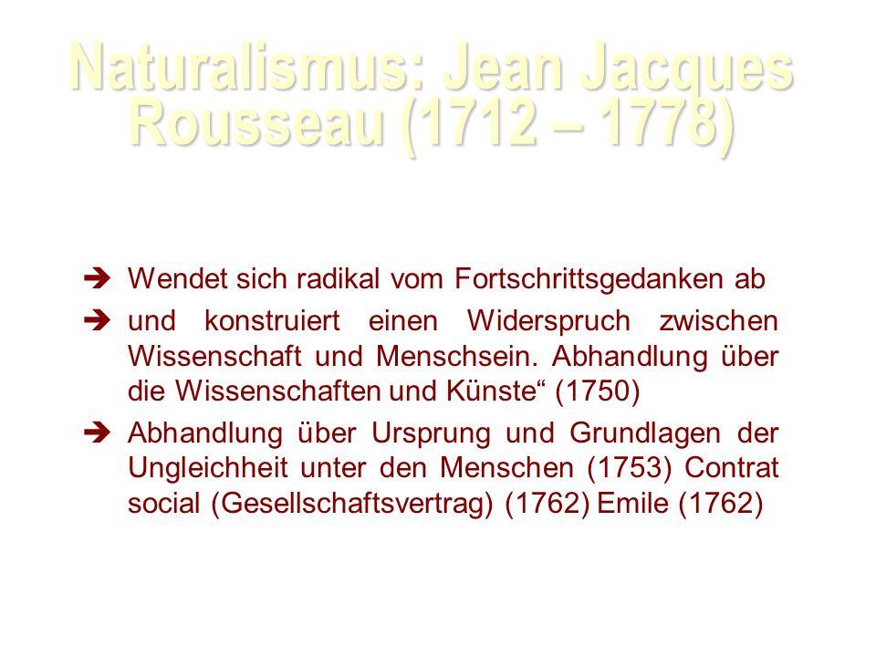 Naturalismus: Jean Jacques Rousseau (1712 – 1778) Wendet sich radikal vom Fortschrittsgedanken ab und konstruiert einen Widerspruch zwischen Wissenschaft und Menschsein.