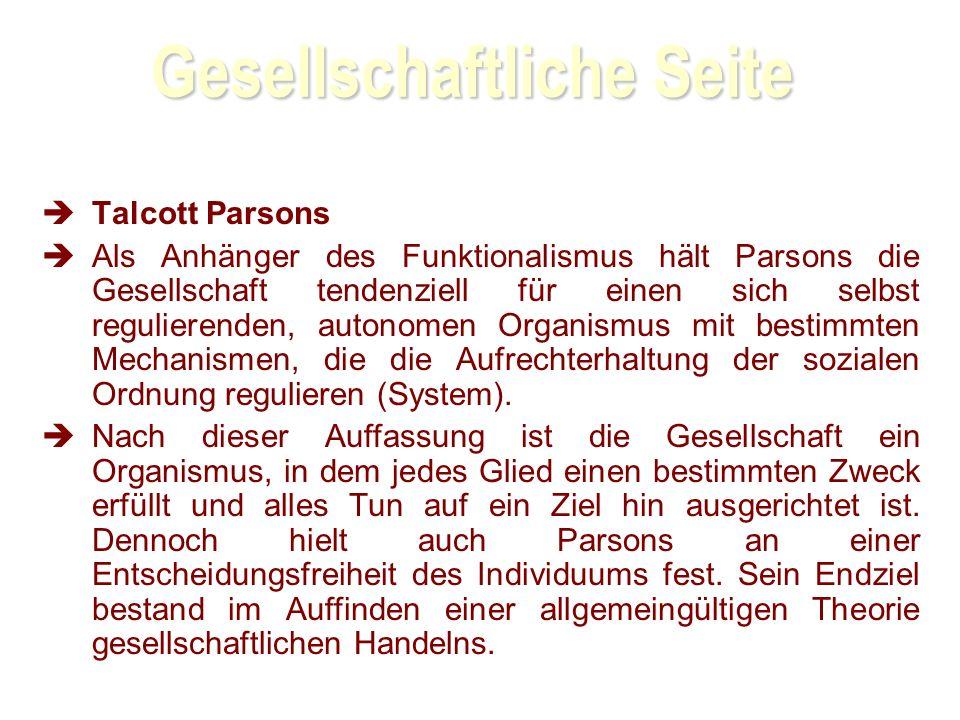 Gesellschaftliche Seite Talcott Parsons Als Anhänger des Funktionalismus hält Parsons die Gesellschaft tendenziell für einen sich selbst regulierenden, autonomen Organismus mit bestimmten Mechanismen, die die Aufrechterhaltung der sozialen Ordnung regulieren (System).