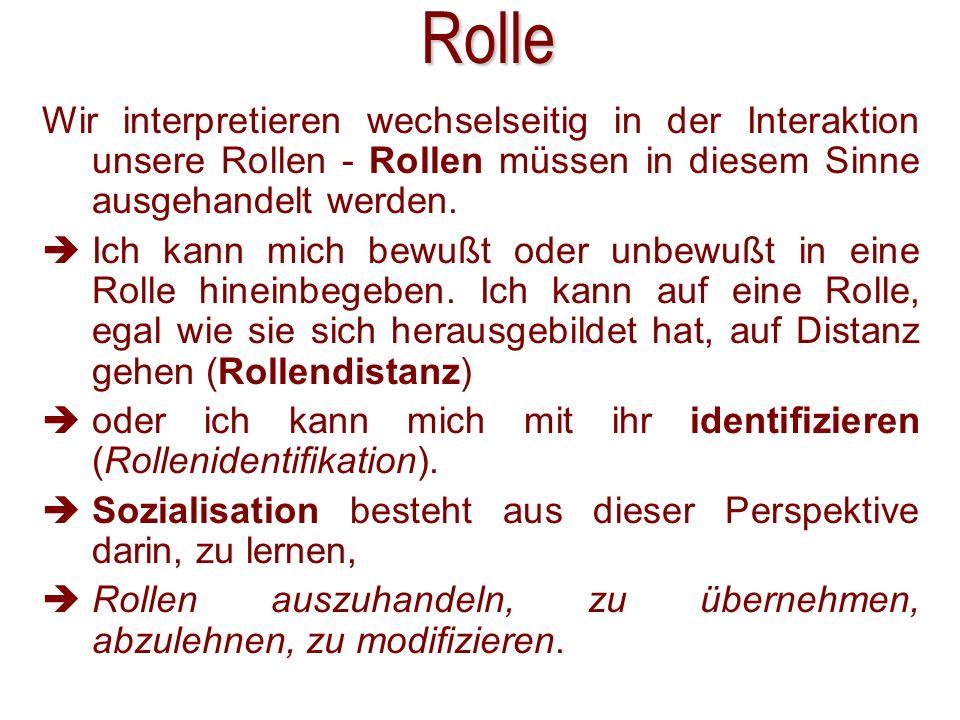 Rolle Wir interpretieren wechselseitig in der Interaktion unsere Rollen - Rollen müssen in diesem Sinne ausgehandelt werden.