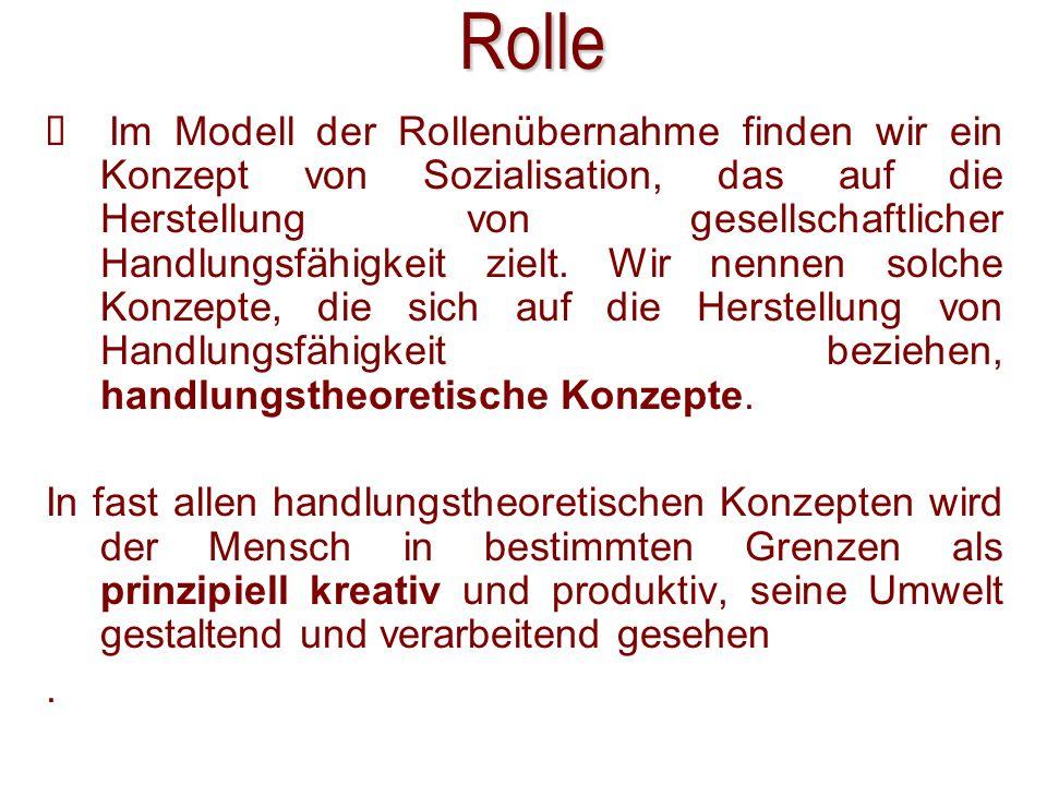 Rolle Im Modell der Rollenübernahme finden wir ein Konzept von Sozialisation, das auf die Herstellung von gesellschaftlicher Handlungsfähigkeit zielt.