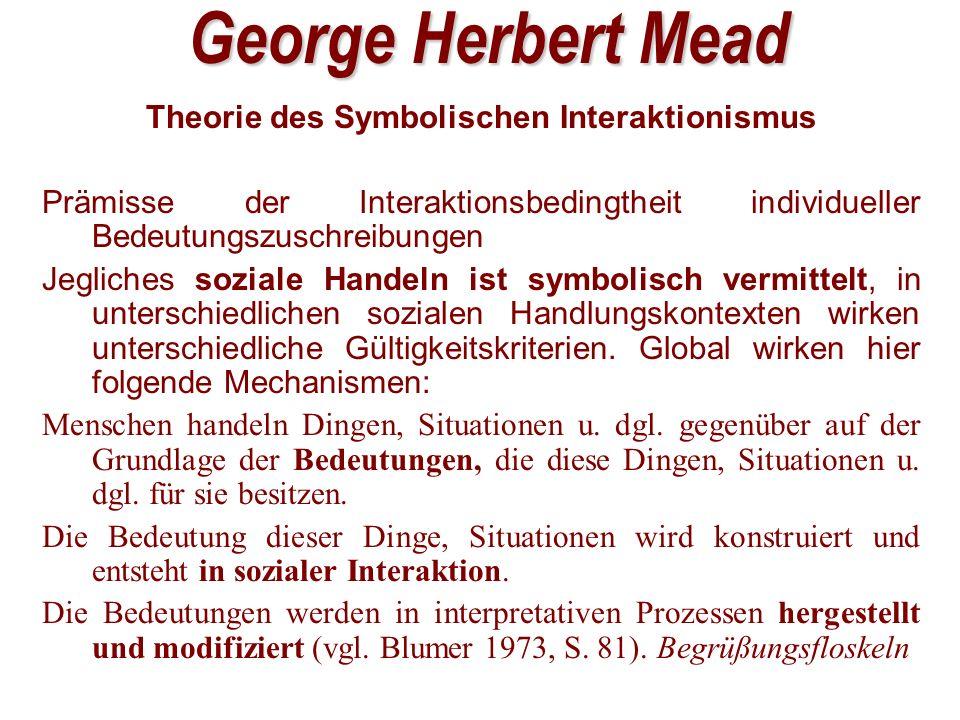 George Herbert Mead Theorie des Symbolischen Interaktionismus Prämisse der Interaktionsbedingtheit individueller Bedeutungszuschreibungen Jegliches soziale Handeln ist symbolisch vermittelt, in unterschiedlichen sozialen Handlungskontexten wirken unterschiedliche Gültigkeitskriterien.