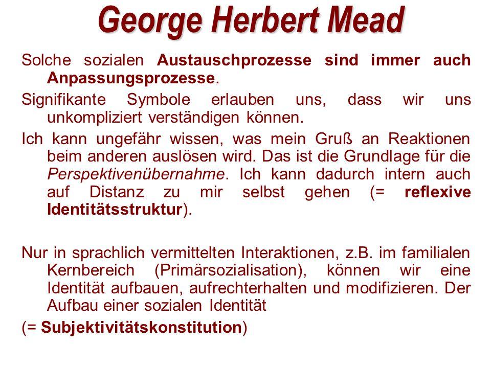 George Herbert Mead Solche sozialen Austauschprozesse sind immer auch Anpassungsprozesse.