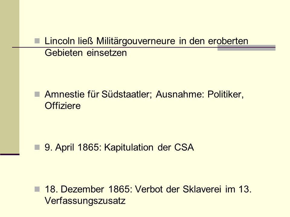 Lincoln ließ Militärgouverneure in den eroberten Gebieten einsetzen Amnestie für Südstaatler; Ausnahme: Politiker, Offiziere 9. April 1865: Kapitulati