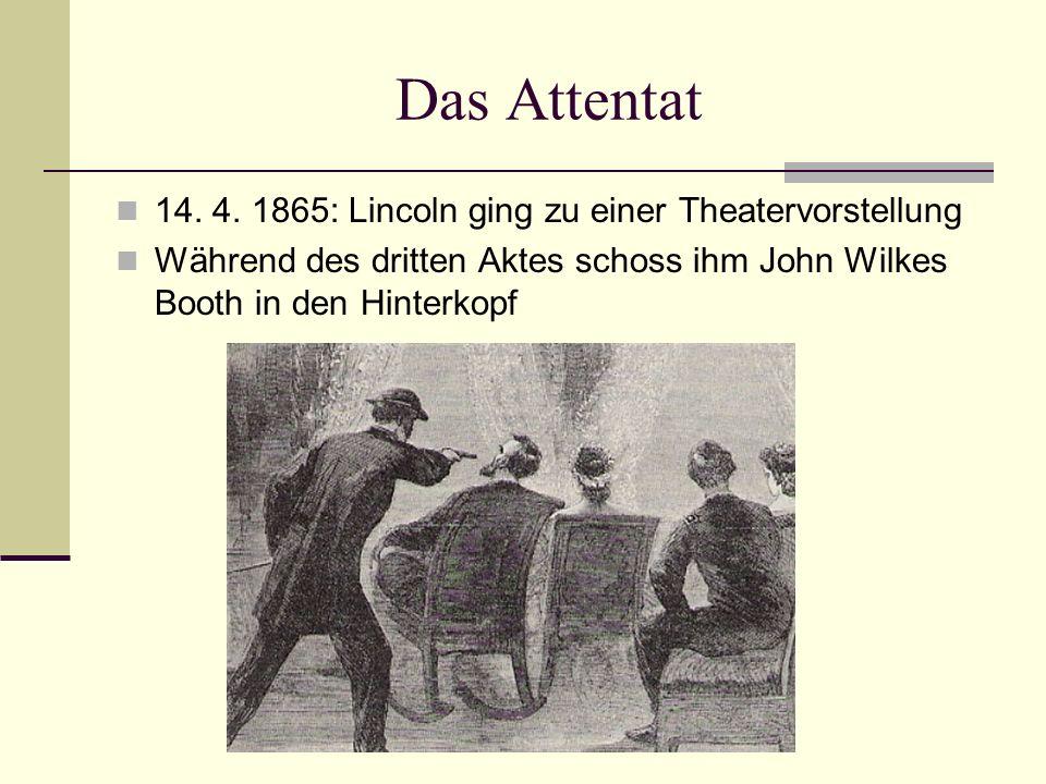 Das Attentat 14. 4. 1865: Lincoln ging zu einer Theatervorstellung Während des dritten Aktes schoss ihm John Wilkes Booth in den Hinterkopf