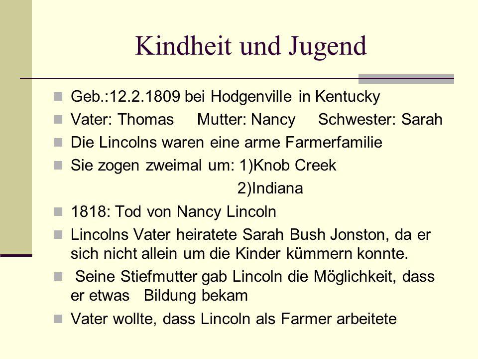 Kindheit und Jugend Geb.:12.2.1809 bei Hodgenville in Kentucky Vater: Thomas Mutter: Nancy Schwester: Sarah Die Lincolns waren eine arme Farmerfamilie