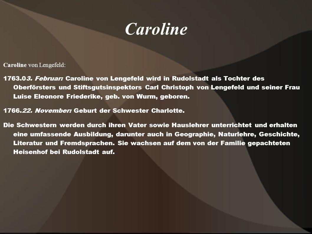 Caroline Caroline von Lengefeld: 1763.03. Februar: Caroline von Lengefeld wird in Rudolstadt als Tochter des Oberförsters und Stiftsgutsinspektors Car