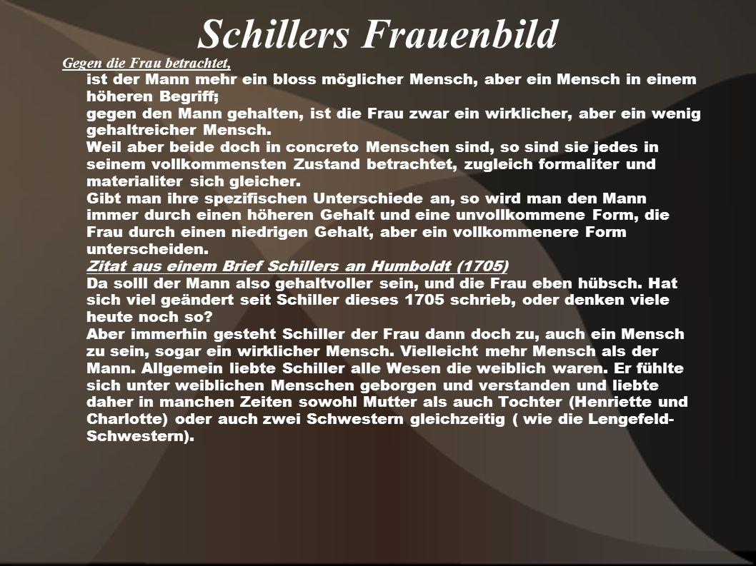 Schillers Frauenbild Gegen die Frau betrachtet, ist der Mann mehr ein bloss möglicher Mensch, aber ein Mensch in einem höheren Begriff; gegen den Mann