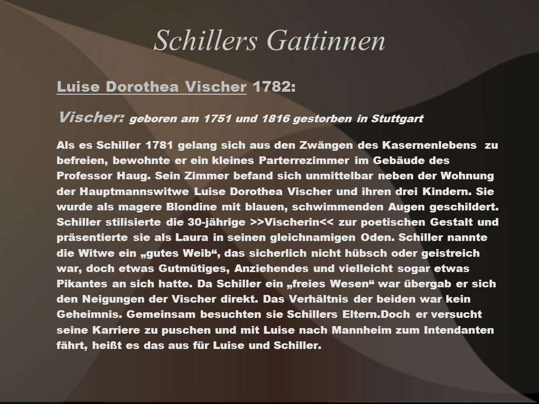 Schillers Gattinnen Luise Dorothea Vischer 1782: Vischer: geboren am 1751 und 1816 gestorben in Stuttgart Als es Schiller 1781 gelang sich aus den Zwä
