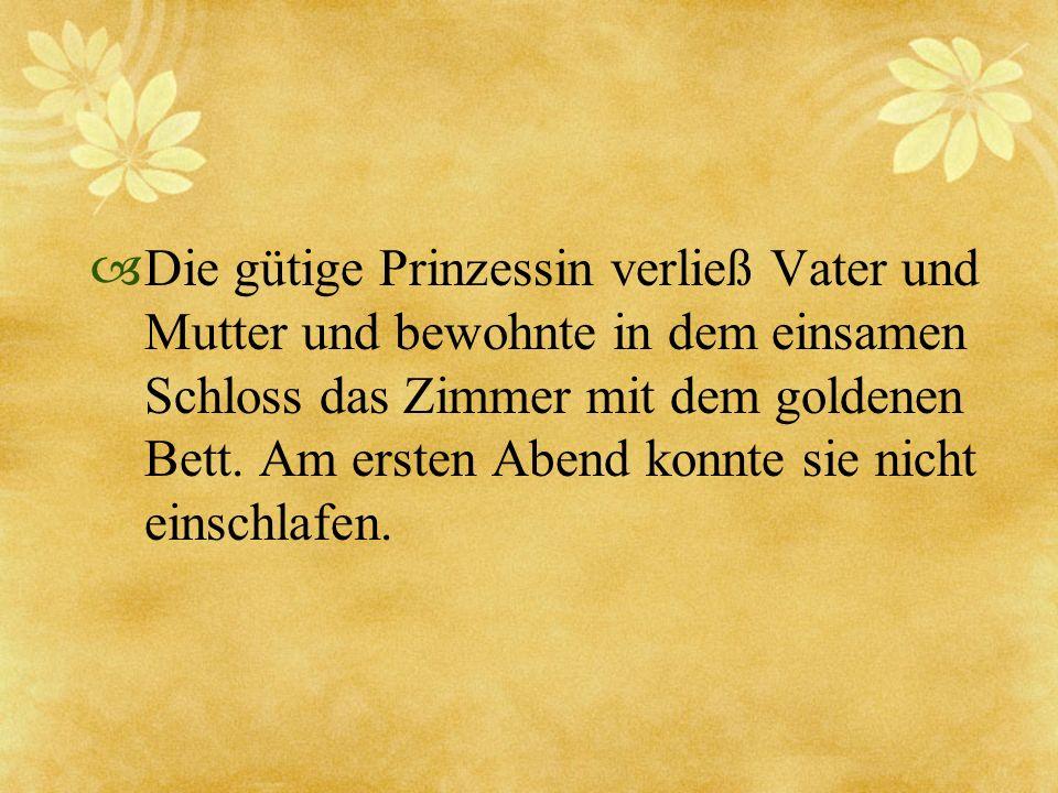 Die gütige Prinzessin verließ Vater und Mutter und bewohnte in dem einsamen Schloss das Zimmer mit dem goldenen Bett. Am ersten Abend konnte sie nicht