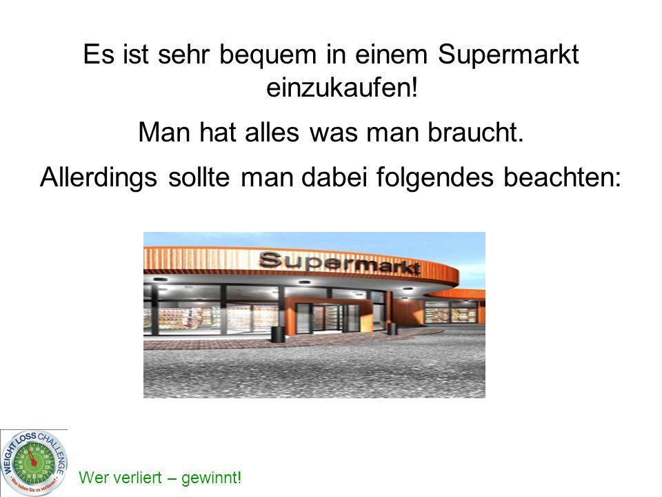 Wer verliert – gewinnt! Es ist sehr bequem in einem Supermarkt einzukaufen! Man hat alles was man braucht. Allerdings sollte man dabei folgendes beach