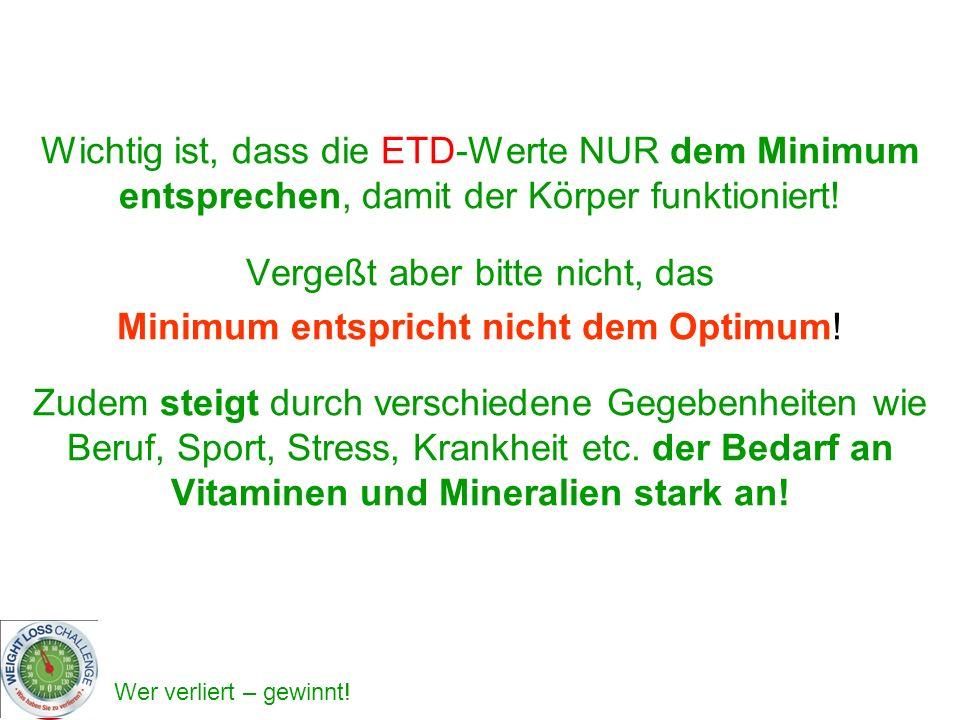 Wichtig ist, dass die ETD-Werte NUR dem Minimum entsprechen, damit der Körper funktioniert! Vergeßt aber bitte nicht, das Minimum entspricht nicht dem