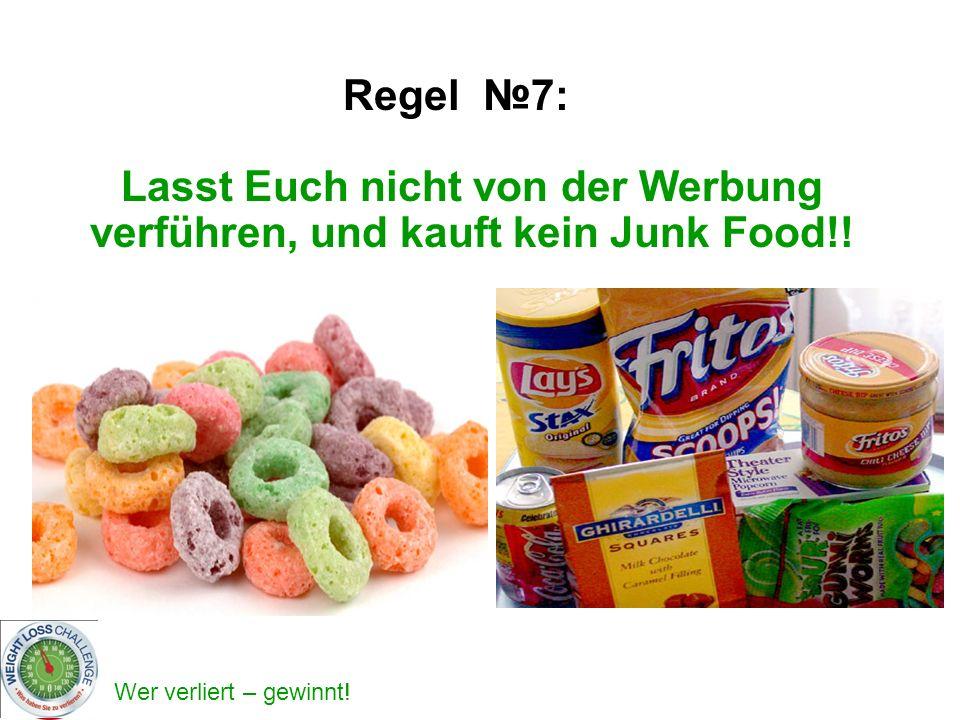 Wer verliert – gewinnt! Lasst Euch nicht von der Werbung verführen, und kauft kein Junk Food!! Regel 7:
