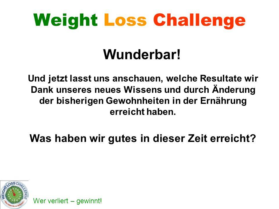 Wer verliert – gewinnt! Weight Loss Challenge Wunderbar! Und jetzt lasst uns anschauen, welche Resultate wir Dank unseres neues Wissens und durch Ände