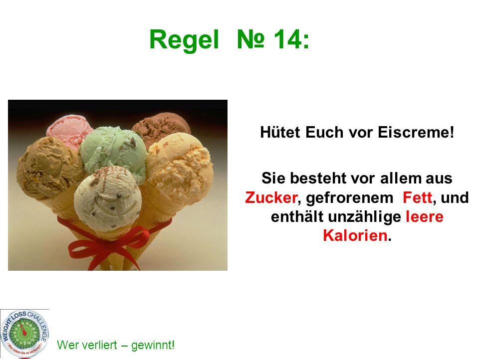 Wer verliert – gewinnt! Regel 14: Hütet Euch vor Eiscreme! Sie besteht vor allem aus Zucker, gefrorenem Fett, und enthält unzählige leere Kalorien.