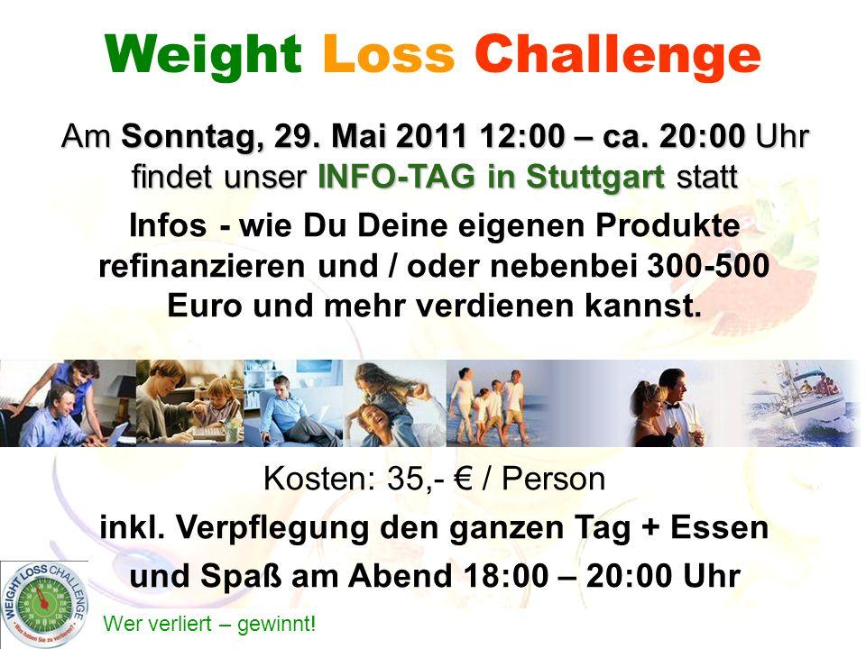 Wer verliert – gewinnt! Weight Loss Challenge Am Sonntag, 29. Mai 2011 12:00 – ca. 20:00 Uhr findet unser INFO-TAG in Stuttgart statt Infos - wie Du D