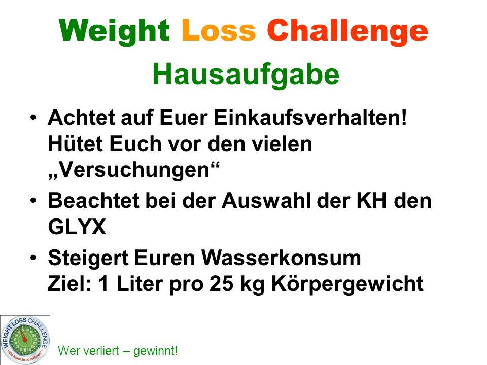Wer verliert – gewinnt! Weight Loss Challenge Hausaufgabe Achtet auf Euer Einkaufsverhalten! Hütet Euch vor den vielen Versuchungen Beachtet bei der A