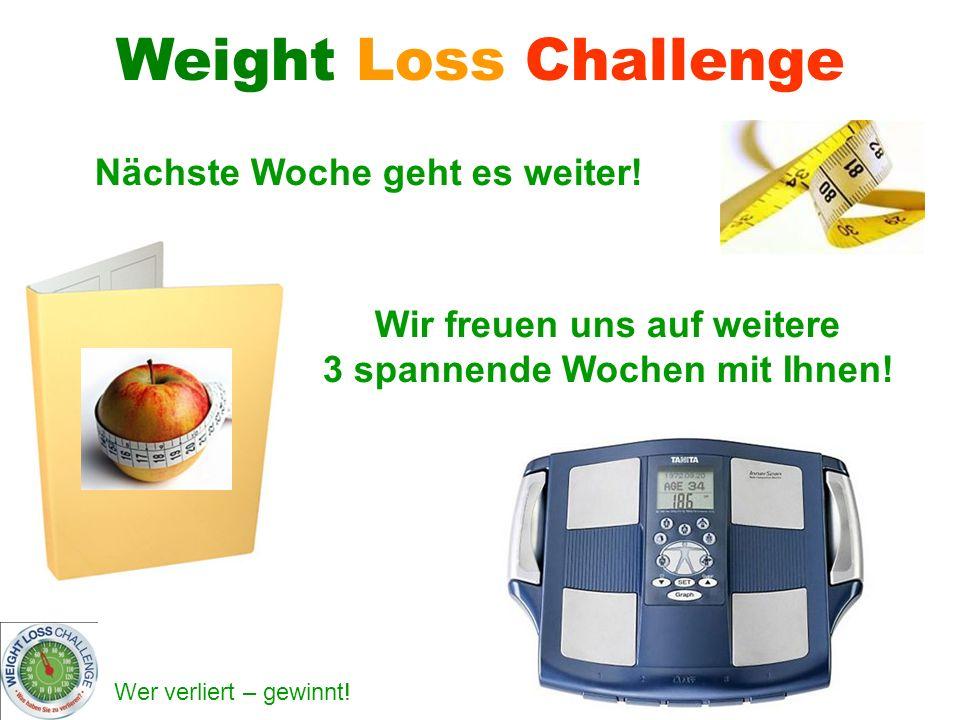 Wer verliert – gewinnt! Nächste Woche geht es weiter! Weight Loss Challenge Wir freuen uns auf weitere 3 spannende Wochen mit Ihnen!