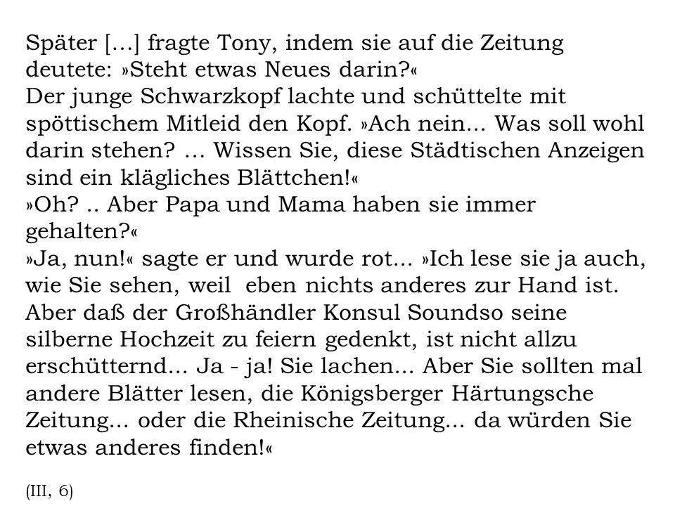 Später […] fragte Tony, indem sie auf die Zeitung deutete: »Steht etwas Neues darin?« Der junge Schwarzkopf lachte und schüttelte mit spöttischem Mitl