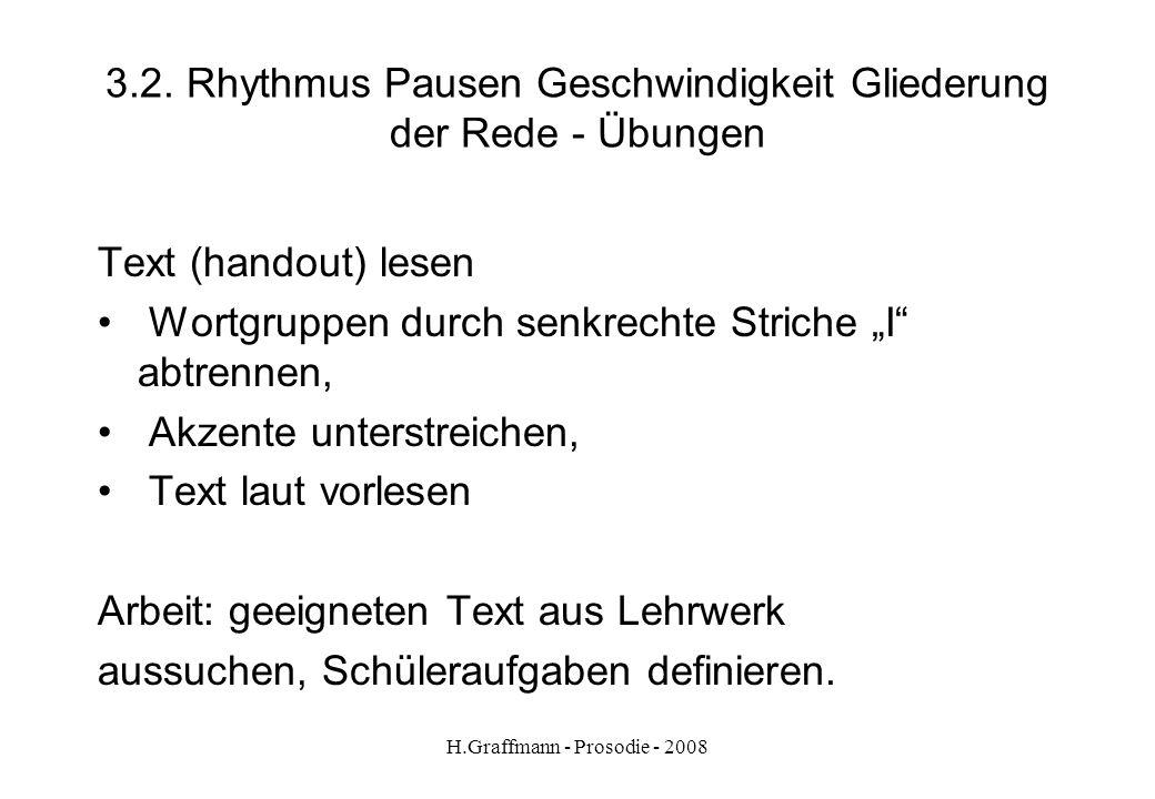 H.Graffmann - Prosodie - 2008 3.1. Rhythmus Pausen Geschwindigkeit Gliederung der Rede Beim Schreiben trennen wir Wörter. Beim Sprechen trennen wir Wo