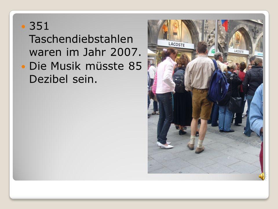 351 Taschendiebstahlen waren im Jahr 2007. Die Musik müsste 85 Dezibel sein.
