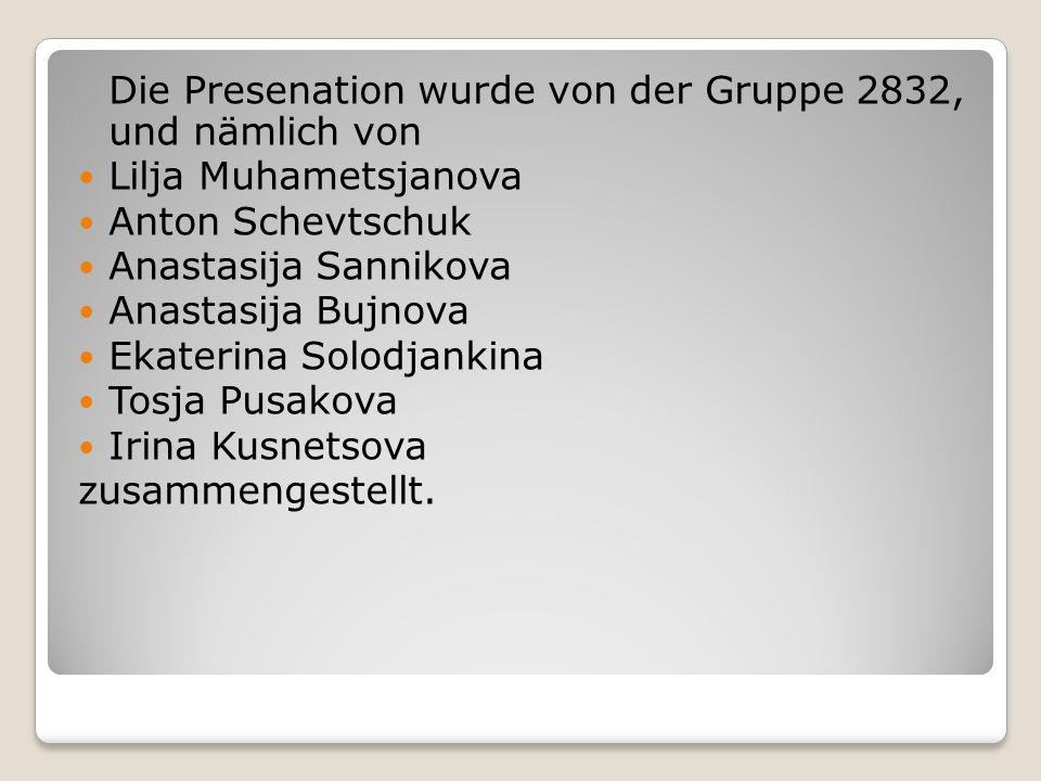 Die Presenation wurde von der Gruppe 2832, und nämlich von Lilja Muhametsjanova Anton Schevtschuk Anastasija Sannikova Anastasija Bujnova Ekaterina Solodjankina Tosja Pusakova Irina Kusnetsova zusammengestellt.