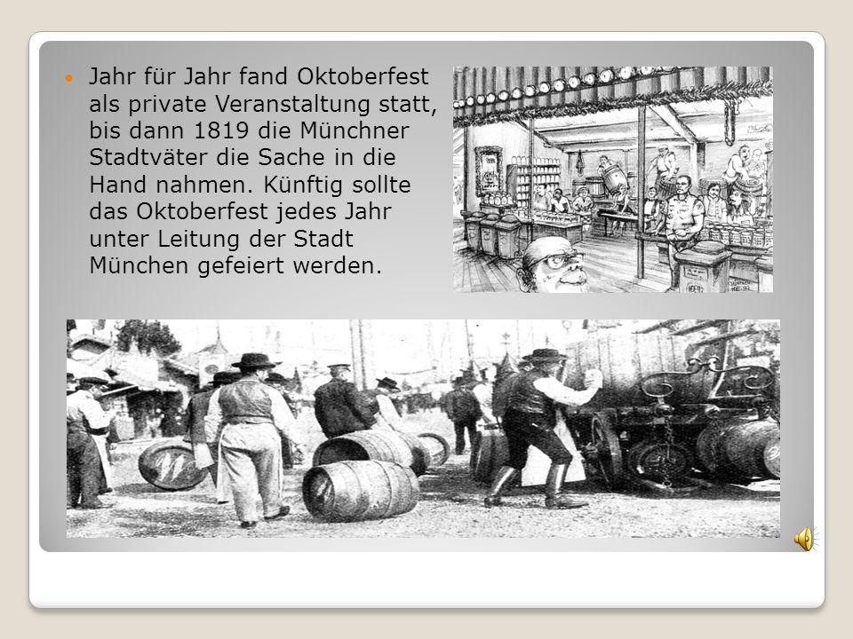 Jahr für Jahr fand Oktoberfest als private Veranstaltung statt, bis dann 1819 die Münchner Stadtväter die Sache in die Hand nahmen. Künftig sollte das