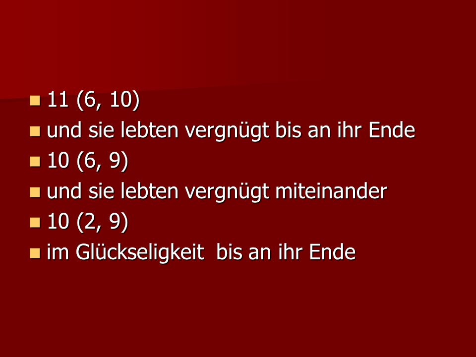 11 (6, 10) 11 (6, 10) und sie lebten vergnügt bis an ihr Ende und sie lebten vergnügt bis an ihr Ende 10 (6, 9) 10 (6, 9) und sie lebten vergnügt miteinander und sie lebten vergnügt miteinander 10 (2, 9) 10 (2, 9) im Glückseligkeit bis an ihr Ende im Glückseligkeit bis an ihr Ende