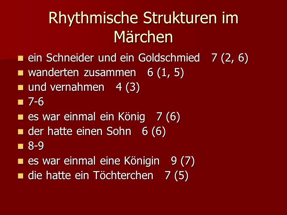 Rhythmische Strukturen im Märchen ein Schneider und ein Goldschmied 7 (2, 6) ein Schneider und ein Goldschmied 7 (2, 6) wanderten zusammen 6 (1, 5) wanderten zusammen 6 (1, 5) und vernahmen 4 (3) und vernahmen 4 (3) 7-6 7-6 es war einmal ein König 7 (6) es war einmal ein König 7 (6) der hatte einen Sohn 6 (6) der hatte einen Sohn 6 (6) 8-9 8-9 es war einmal eine Königin 9 (7) es war einmal eine Königin 9 (7) die hatte ein Töchterchen 7 (5) die hatte ein Töchterchen 7 (5)