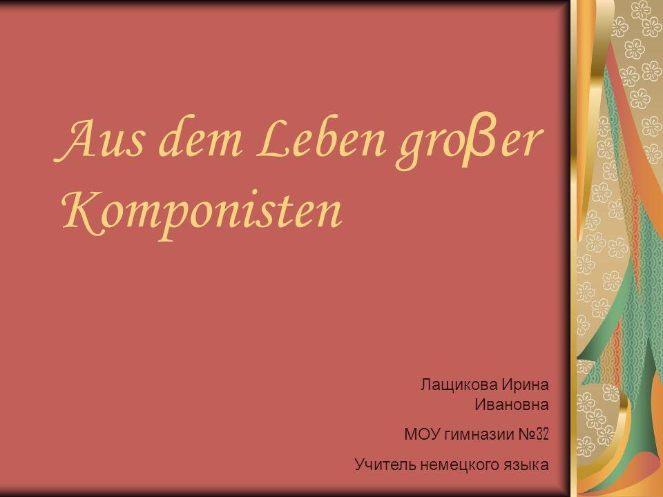 Aus dem Leben gro β er Komponisten Лащикова Ирина Ивановна МОУ гимназии 32 Учитель немецкого языка