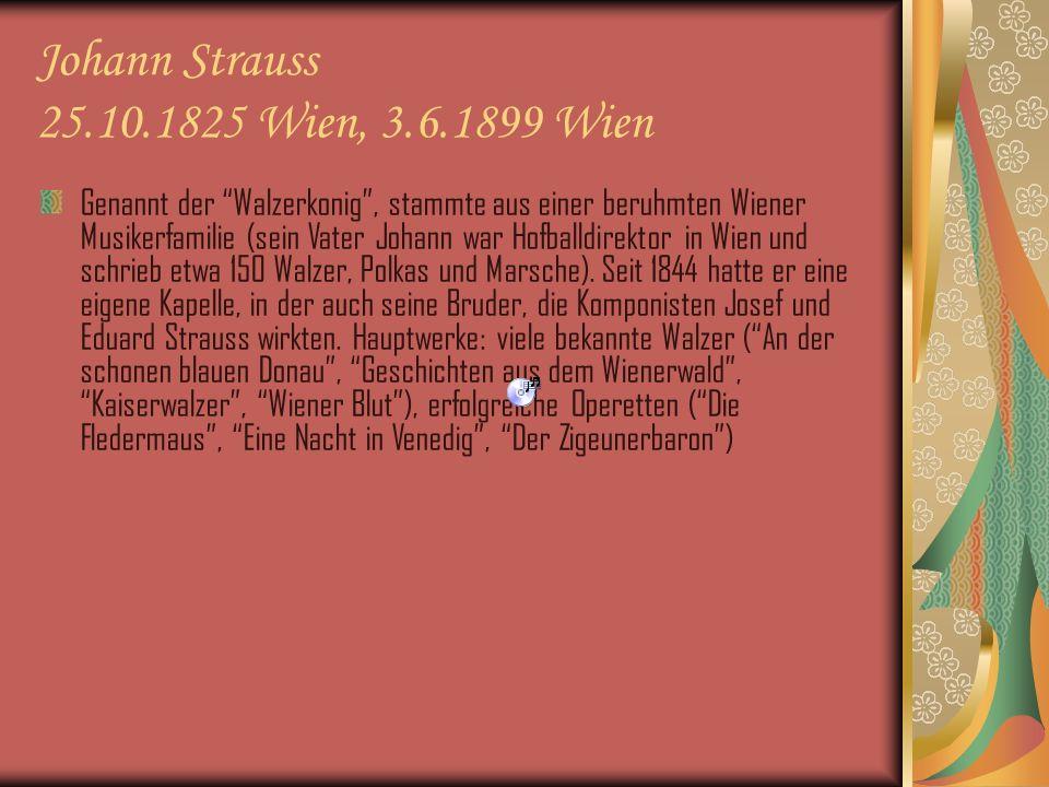 Johann Strauss 25.10.1825 Wien, 3.6.1899 Wien Genannt der Walzerkonig, stammte aus einer beruhmten Wiener Musikerfamilie (sein Vater Johann war Hofballdirektor in Wien und schrieb etwa 150 Walzer, Polkas und Marsche).