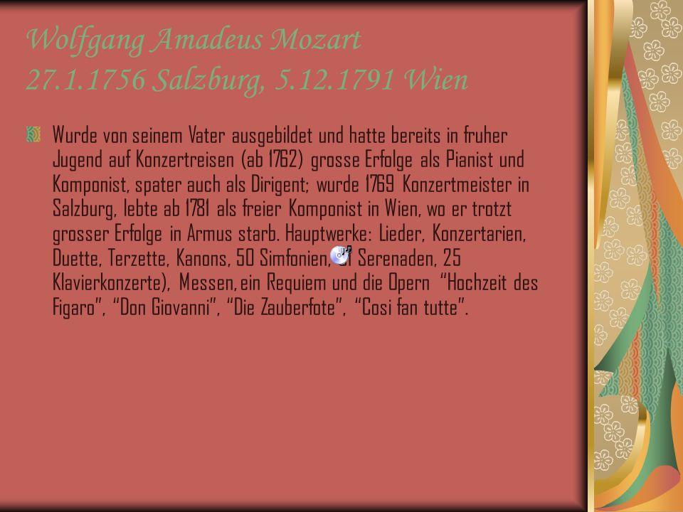Wolfgang Amadeus Mozart 27.1.1756 Salzburg, 5.12.1791 Wien Wurde von seinem Vater ausgebildet und hatte bereits in fruher Jugend auf Konzertreisen (ab 1762) grosse Erfolge als Pianist und Komponist, spater auch als Dirigent; wurde 1769 Konzertmeister in Salzburg, lebte ab 1781 als freier Komponist in Wien, wo er trotzt grosser Erfolge in Armus starb.
