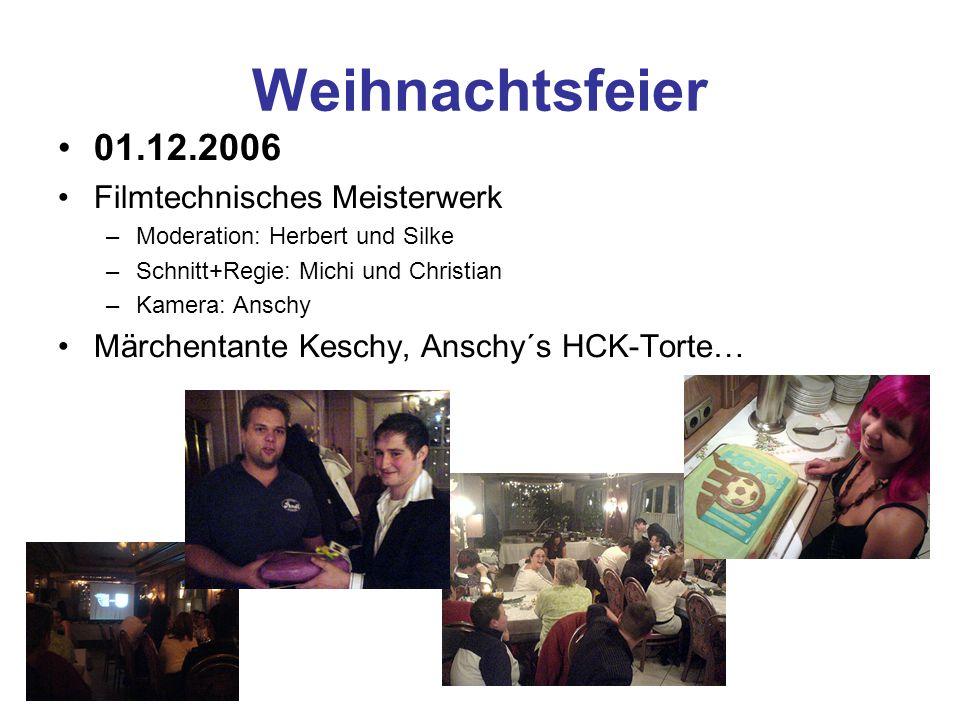 Weihnachtsfeier 01.12.2006 Filmtechnisches Meisterwerk –Moderation: Herbert und Silke –Schnitt+Regie: Michi und Christian –Kamera: Anschy Märchentante Keschy, Anschy´s HCK-Torte…