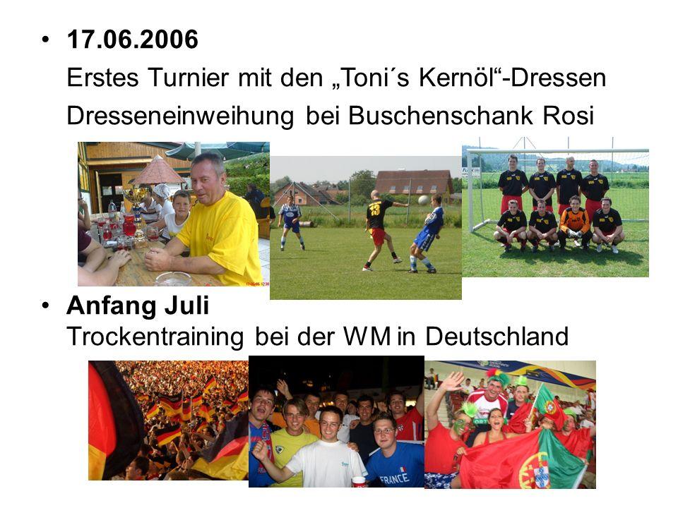 17.06.2006 Erstes Turnier mit den Toni´s Kernöl-Dressen Dresseneinweihung bei Buschenschank Rosi Anfang Juli Trockentraining bei der WM in Deutschland