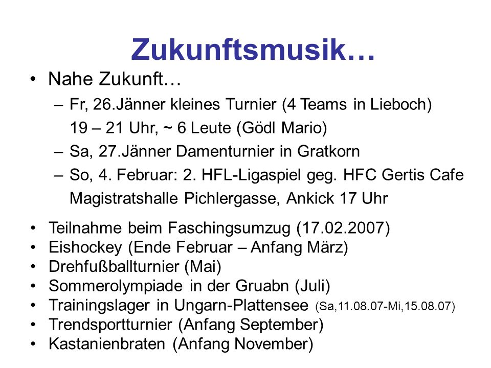 Zukunftsmusik… Nahe Zukunft… –Fr, 26.Jänner kleines Turnier (4 Teams in Lieboch) 19 – 21 Uhr, ~ 6 Leute (Gödl Mario) –Sa, 27.Jänner Damenturnier in Gratkorn –So, 4.