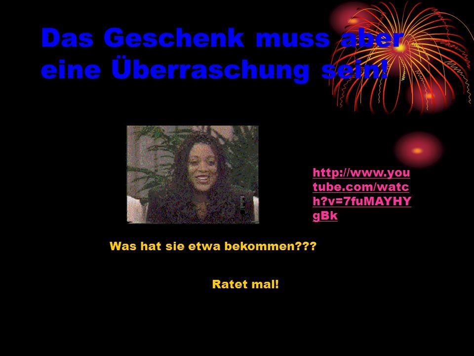 Das Geschenk muss aber eine Überraschung sein! Ratet mal! Was hat sie etwa bekommen??? http://www.you tube.com/watc h?v=7fuMAYHY gBk