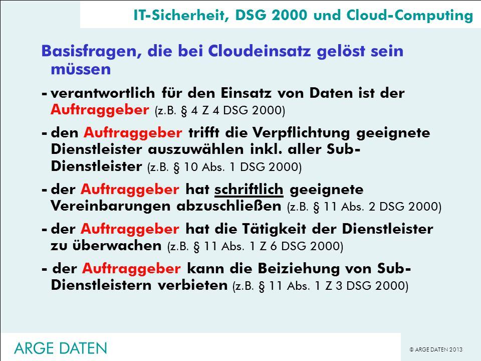 © ARGE DATEN 2013 Basisfragen, die bei Cloudeinsatz gelöst sein müssen -verantwortlich für den Einsatz von Daten ist der Auftraggeber (z.B. § 4 Z 4 DS