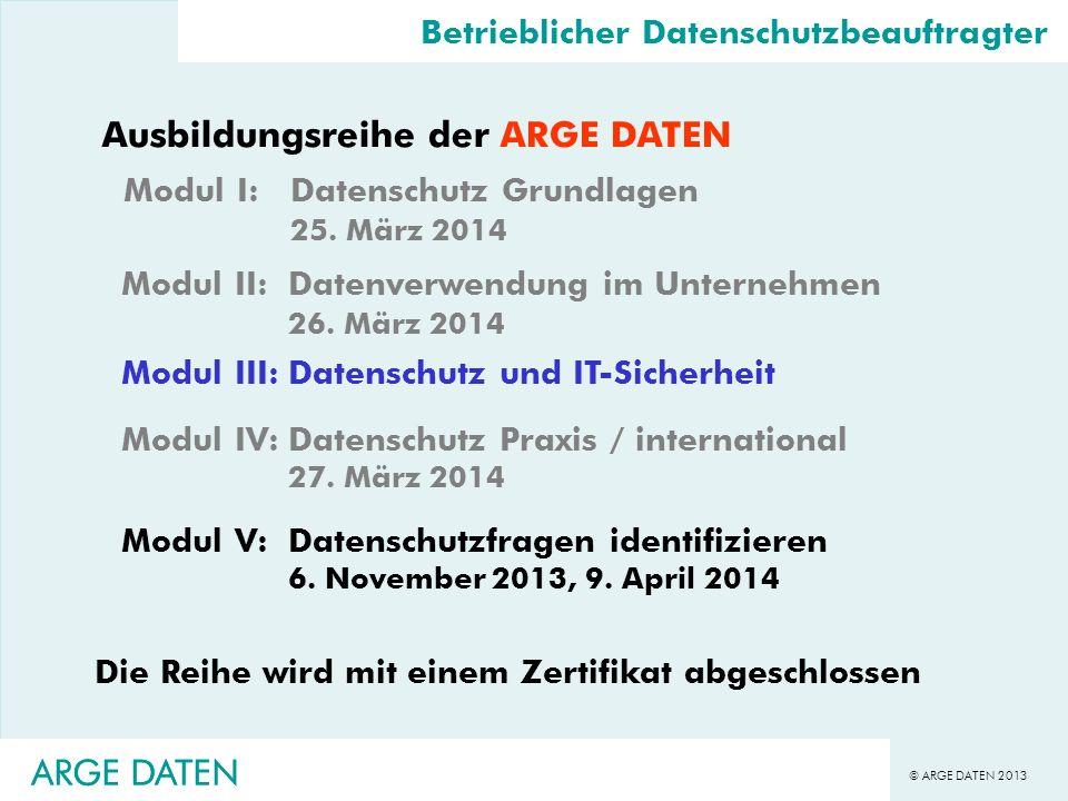 © ARGE DATEN 2013 ARGE DATEN Betrieblicher Datenschutzbeauftragter Ausbildungsreihe der ARGE DATEN Modul I:Datenschutz Grundlagen 25. März 2014 Modul