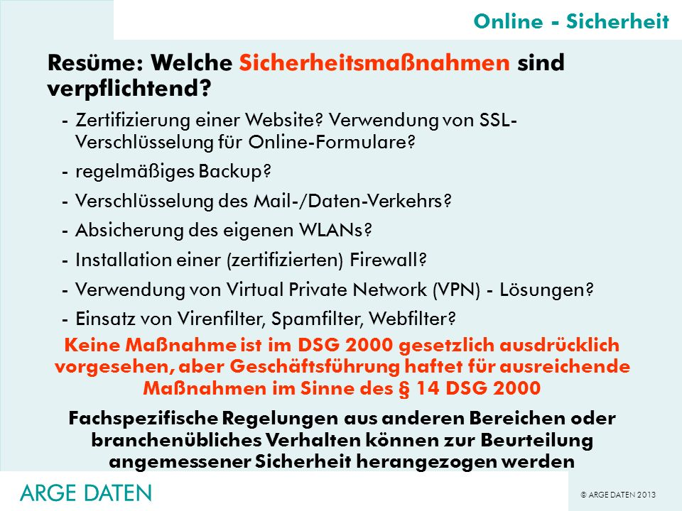 © ARGE DATEN 2013 ARGE DATEN Resüme: Welche Sicherheitsmaßnahmen sind verpflichtend? -Zertifizierung einer Website? Verwendung von SSL- Verschlüsselun