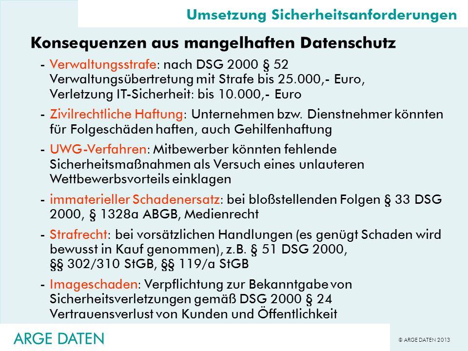 © ARGE DATEN 2013 ARGE DATEN Umsetzung Sicherheitsanforderungen Konsequenzen aus mangelhaften Datenschutz -Verwaltungsstrafe: nach DSG 2000 § 52 Verwa