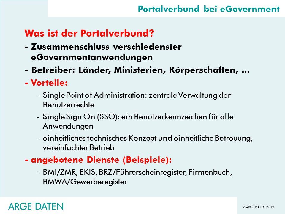 © ARGE DATEN 2013 ARGE DATEN Was ist der Portalverbund? -Zusammenschluss verschiedenster eGovernmentanwendungen - Betreiber: Länder, Ministerien, Körp