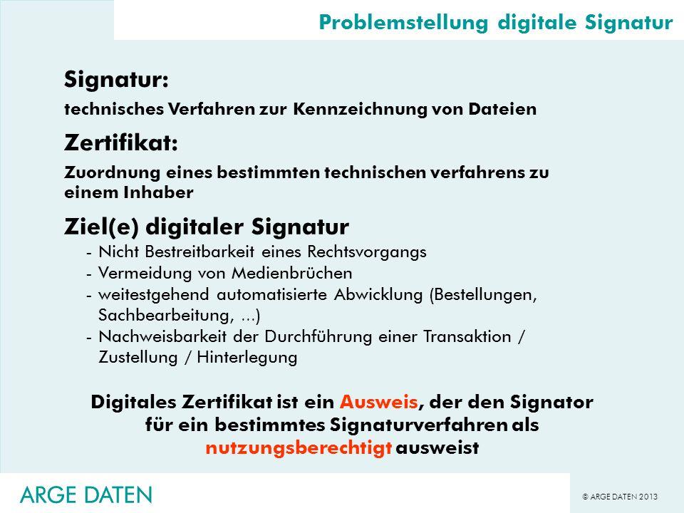 © ARGE DATEN 2013 ARGE DATEN Problemstellung digitale Signatur Digitales Zertifikat ist ein Ausweis, der den Signator für ein bestimmtes Signaturverfa